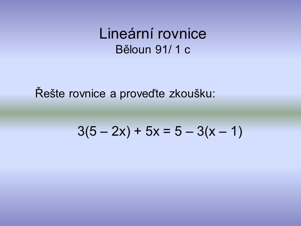 Lineární rovnice Běloun 91/ 1 c Řešte rovnice a proveďte zkoušku: 3(5 – 2x) + 5x = 5 – 3(x – 1)
