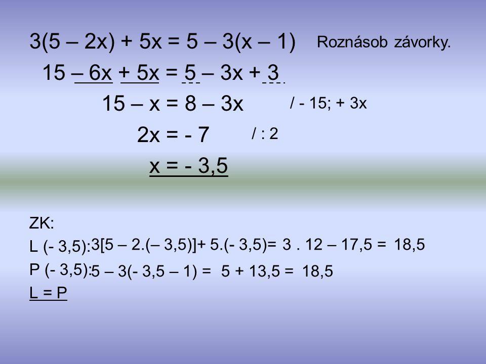 15 – 6x + 5x = 5 – 3x + 3 15 – x = 8 – 3x 2x = - 7 x = - 3,5 ZK: L (- 3,5): P (- 3,5): L = P Roznásob závorky. / - 15; + 3x / : 2 3[5 – 2.(– 3,5)]+ 5.