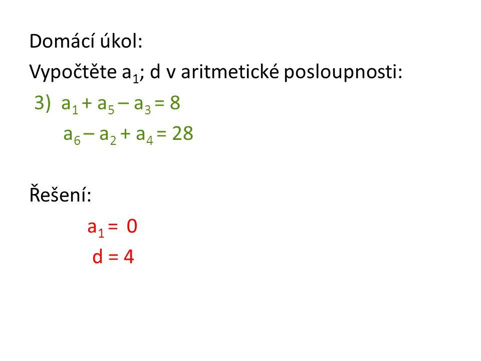 Domácí úkol: Vypočtěte a 1 ; d v aritmetické posloupnosti: 3) a 1 + a 5 – a 3 = 8 a 6 – a 2 + a 4 = 28 Řešení: a 1 = 0 d = 4