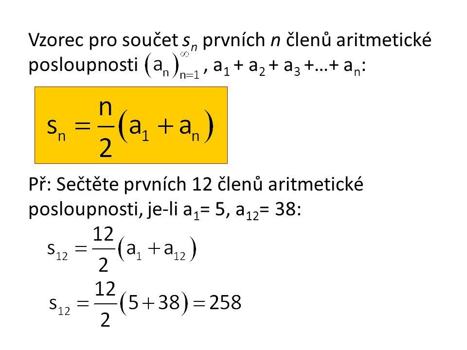 Vzorec pro součet s n prvních n členů aritmetické posloupnosti, a 1 + a 2 + a 3 +…+ a n : Př: Sečtěte prvních 12 členů aritmetické posloupnosti, je-li