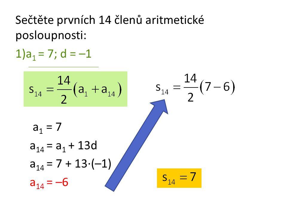 Sečtěte prvních 14 členů aritmetické posloupnosti: 1)a 1 = 7; d = –1 a 1 = 7 a 14 = a 1 + 13d a 14 = 7 + 13·(–1) a 14 = –6