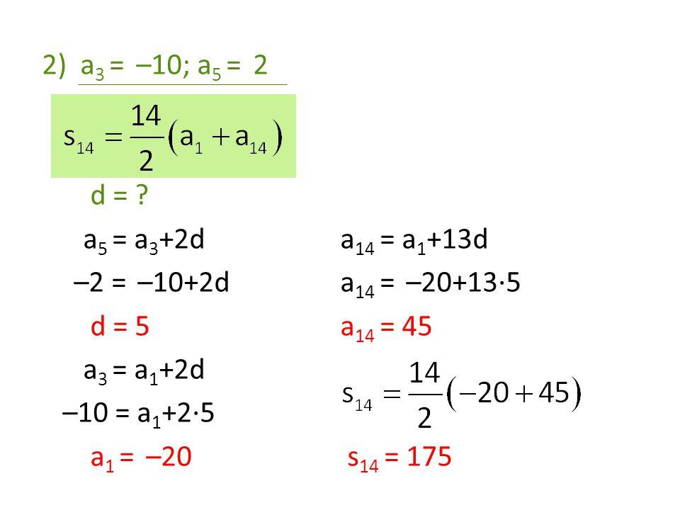 2)a 3 = –10; a 5 = 2 d = ? a 5 = a 3 +2d –2 = –10+2d d = 5 a 3 = a 1 +2d –10 = a 1 +2·5 a 1 = –20 a 14 = a 1 +13d a 14 = –20+13·5 a 14 = 45 s 14 = 175