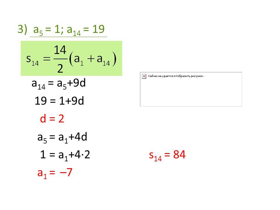 4)a 4 = –3; a 10 = 0 a 10 = a 4 +6d a 4 = a 1 + 3d 0 = –3 + 6d –3 = a 1 + 3·0,5 d = 0,5 a 1 = –4,5 a 14 = a 10 + 4d a 14 = 0 + 4·0,5 a 14 = 2 s 14 = –17,5