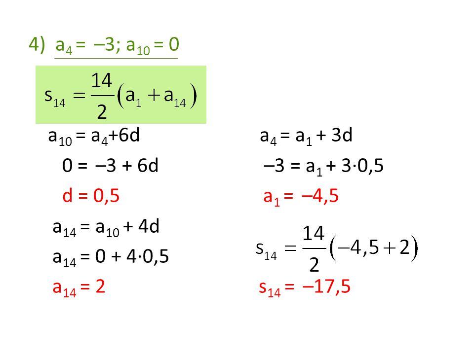 4)a 4 = –3; a 10 = 0 a 10 = a 4 +6d a 4 = a 1 + 3d 0 = –3 + 6d –3 = a 1 + 3·0,5 d = 0,5 a 1 = –4,5 a 14 = a 10 + 4d a 14 = 0 + 4·0,5 a 14 = 2 s 14 = –