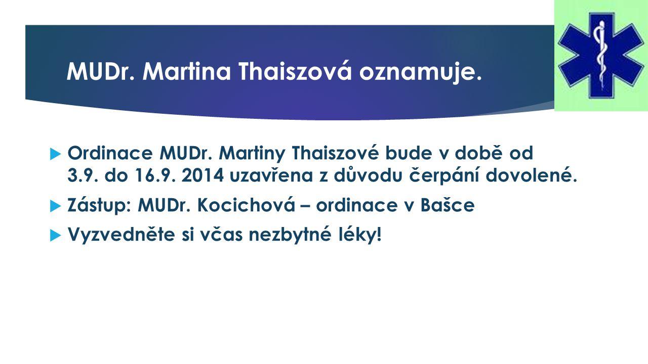 MUDr. Martina Thaiszová oznamuje.  Ordinace MUDr. Martiny Thaiszové bude v době od 3.9. do 16.9. 2014 uzavřena z důvodu čerpání dovolené.  Zástup: M