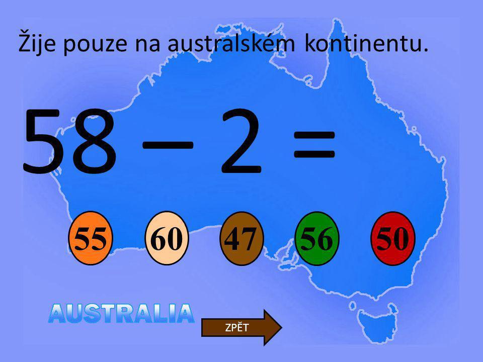 58 – 2 = 47 6055 50 ZPĚT Žije pouze na australském kontinentu. 56