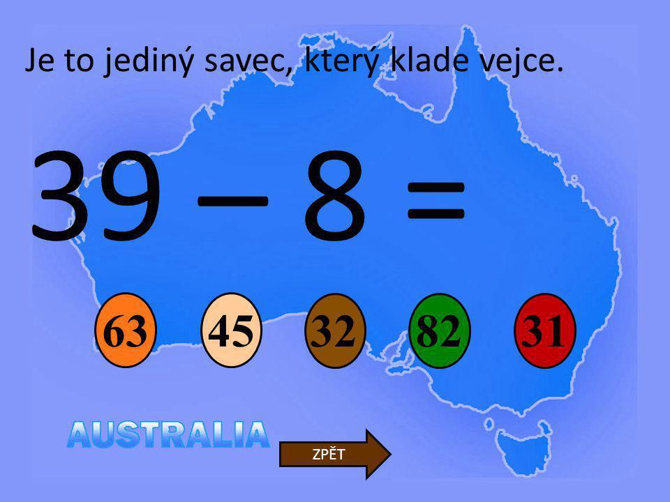 39 – 8 = 32 45 82 63 31 ZPĚT Je to jediný savec, který klade vejce.