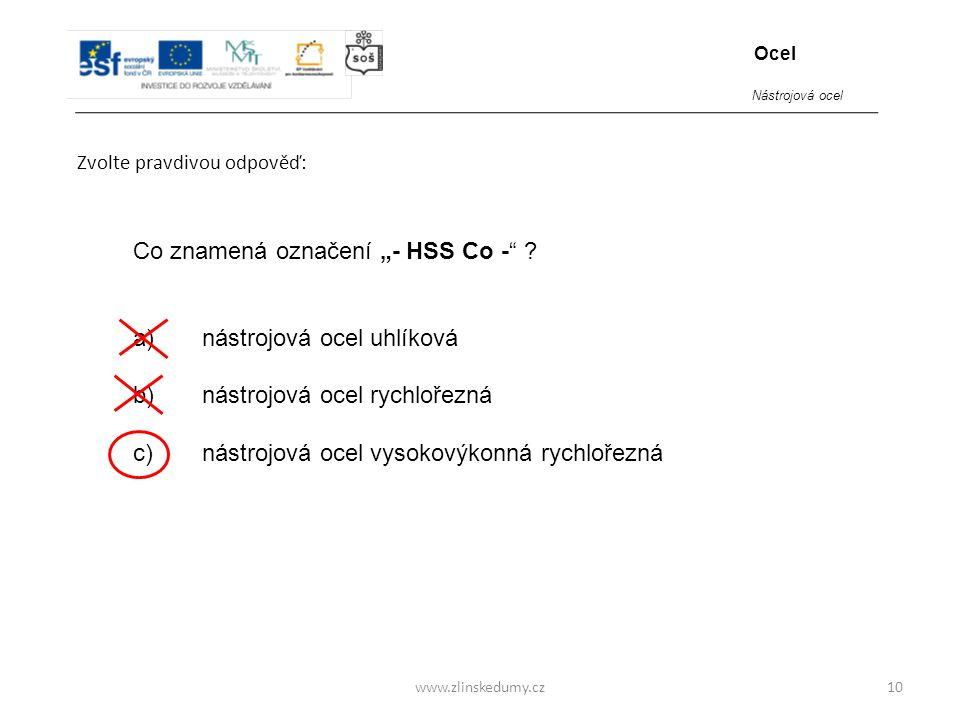 """www.zlinskedumy.cz Zvolte pravdivou odpověď: 10 Co znamená označení """"- HSS Co -"""" ? a) nástrojová ocel uhlíková b) nástrojová ocel rychlořezná c) nástr"""