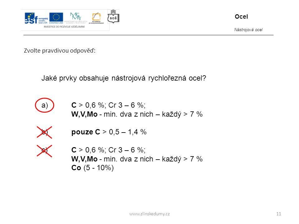 www.zlinskedumy.cz Zvolte pravdivou odpověď: 11 Jaké prvky obsahuje nástrojová rychlořezná ocel? a)C > 0,6 %; Cr 3 – 6 %; W,V,Mo - min. dva z nich – k