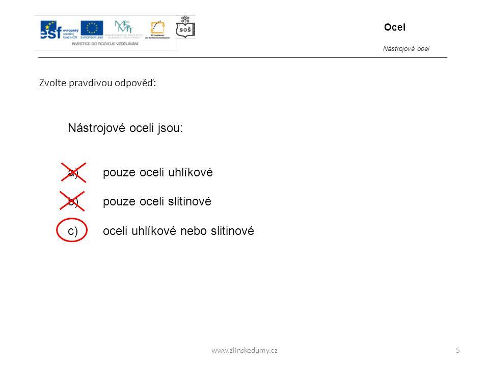www.zlinskedumy.cz Zvolte pravdivou odpověď: 5 Nástrojové oceli jsou: a) pouze oceli uhlíkové b) pouze oceli slitinové c) oceli uhlíkové nebo slitinov