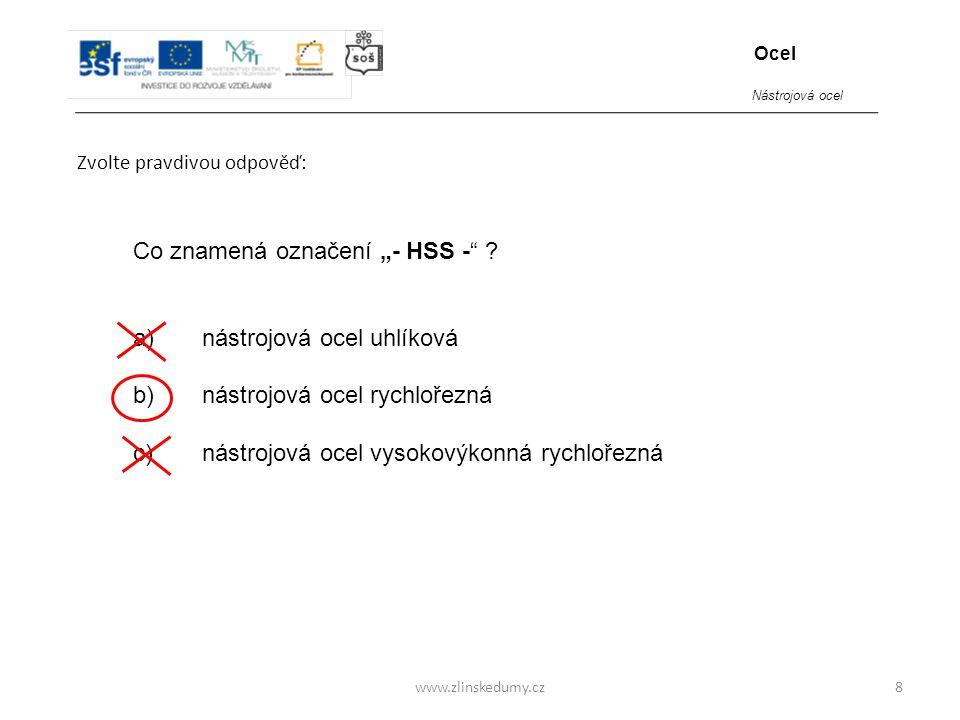 """www.zlinskedumy.cz Zvolte pravdivou odpověď: 8 Co znamená označení """"- HSS -"""" ? a) nástrojová ocel uhlíková b) nástrojová ocel rychlořezná c) nástrojov"""