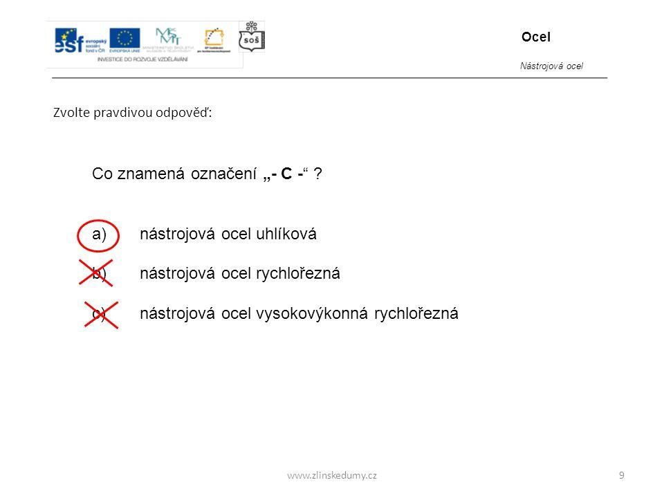 """www.zlinskedumy.cz Zvolte pravdivou odpověď: 9 Co znamená označení """"- C -"""" ? a) nástrojová ocel uhlíková b) nástrojová ocel rychlořezná c) nástrojová"""