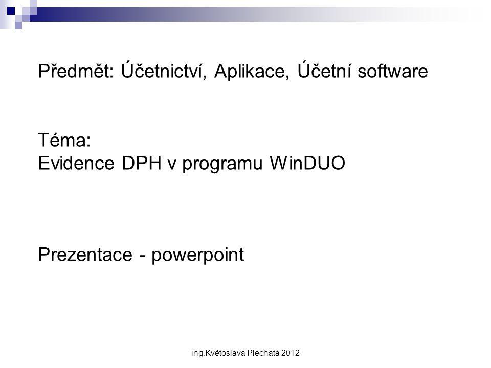 Předmět: Účetnictví, Aplikace, Účetní software Téma: Evidence DPH v programu WinDUO Prezentace - powerpoint ing.Květoslava Plechatá 2012