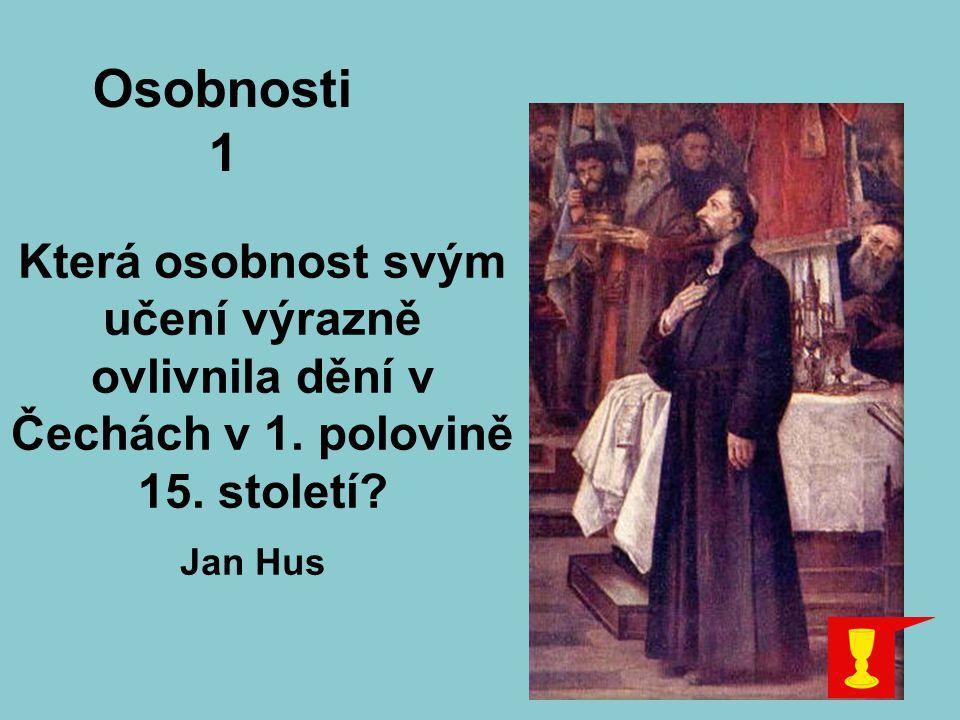 Která osobnost svým učení výrazně ovlivnila dění v Čechách v 1. polovině 15. století? Osobnosti 1 Jan Hus