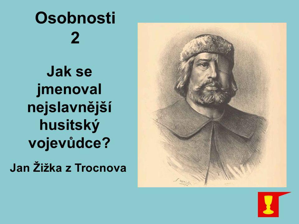 Osobnosti 2 Jak se jmenoval nejslavnější husitský vojevůdce? Jan Žižka z Trocnova