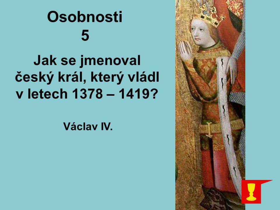Osobnosti 5 Jak se jmenoval český král, který vládl v letech 1378 – 1419? Václav IV.