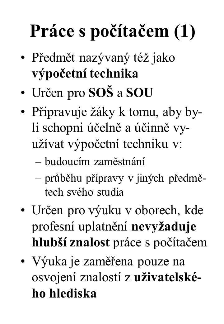 Práce s počítačem (1) Předmět nazývaný též jako výpočetní technika Určen pro SOŠ a SOU Připravuje žáky k tomu, aby by- li schopni účelně a účinně vy- užívat výpočetní techniku v: –budoucím zaměstnání –průběhu přípravy v jiných předmě- tech svého studia Určen pro výuku v oborech, kde profesní uplatnění nevyžaduje hlubší znalost práce s počítačem Výuka je zaměřena pouze na osvojení znalostí z uživatelské- ho hlediska