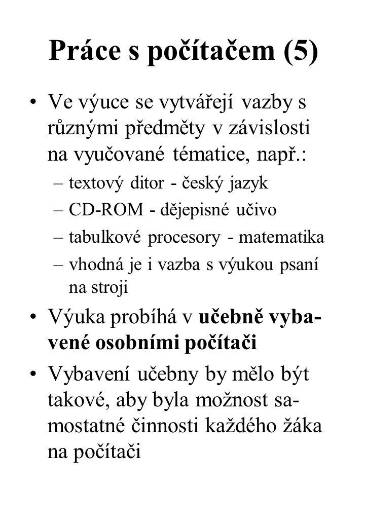 Práce s počítačem (5) Ve výuce se vytvářejí vazby s různými předměty v závislosti na vyučované tématice, např.: –textový ditor - český jazyk –CD-ROM - dějepisné učivo –tabulkové procesory - matematika –vhodná je i vazba s výukou psaní na stroji Výuka probíhá v učebně vyba- vené osobními počítači Vybavení učebny by mělo být takové, aby byla možnost sa- mostatné činnosti každého žáka na počítači