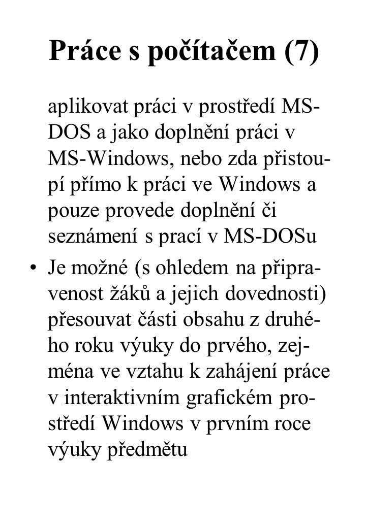 Práce s počítačem (7) aplikovat práci v prostředí MS- DOS a jako doplnění práci v MS-Windows, nebo zda přistou- pí přímo k práci ve Windows a pouze provede doplnění či seznámení s prací v MS-DOSu Je možné (s ohledem na připra- venost žáků a jejich dovednosti) přesouvat části obsahu z druhé- ho roku výuky do prvého, zej- ména ve vztahu k zahájení práce v interaktivním grafickém pro- středí Windows v prvním roce výuky předmětu