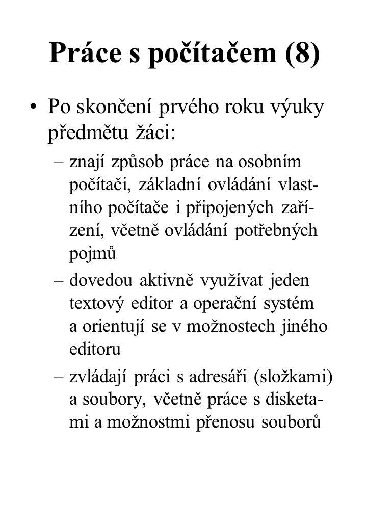Práce s počítačem (8) Po skončení prvého roku výuky předmětu žáci: –znají způsob práce na osobním počítači, základní ovládání vlast- ního počítače i připojených zaří- zení, včetně ovládání potřebných pojmů –dovedou aktivně využívat jeden textový editor a operační systém a orientují se v možnostech jiného editoru –zvládají práci s adresáři (složkami) a soubory, včetně práce s disketa- mi a možnostmi přenosu souborů