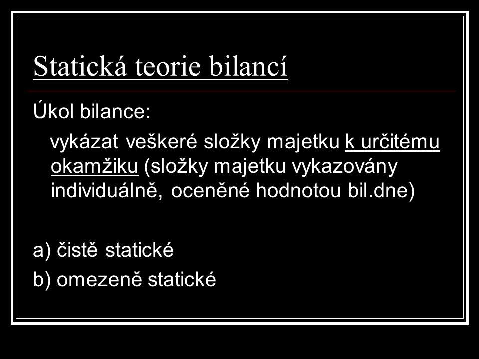 Statická teorie bilancí Úkol bilance: vykázat veškeré složky majetku k určitému okamžiku (složky majetku vykazovány individuálně, oceněné hodnotou bil.dne) a) čistě statické b) omezeně statické