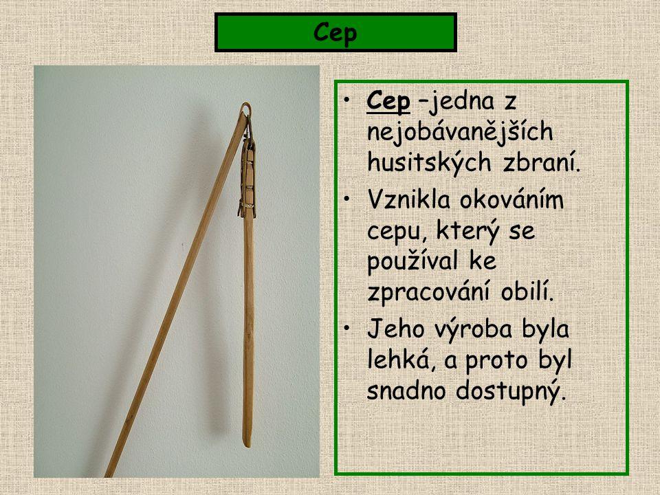 Cep –jedna z nejobávanějších husitských zbraní. Vznikla okováním cepu, který se používal ke zpracování obilí. Jeho výroba byla lehká, a proto byl snad