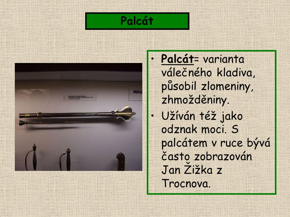 Palcát= varianta válečného kladiva, působil zlomeniny, zhmožděniny. Užíván též jako odznak moci. S palcátem v ruce bývá často zobrazován Jan Žižka z T