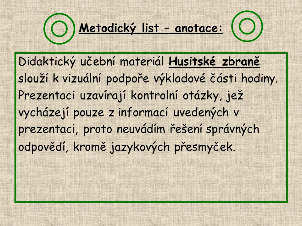 Metodický list – anotace: Didaktický učební materiál Husitské zbraně slouží k vizuální podpoře výkladové části hodiny. Prezentaci uzavírají kontrolní