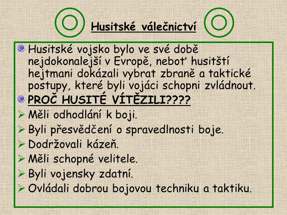 Husitské válečnictví Husitské vojsko bylo ve své době nejdokonalejší v Evropě, neboť husitští hejtmani dokázali vybrat zbraně a taktické postupy, kter