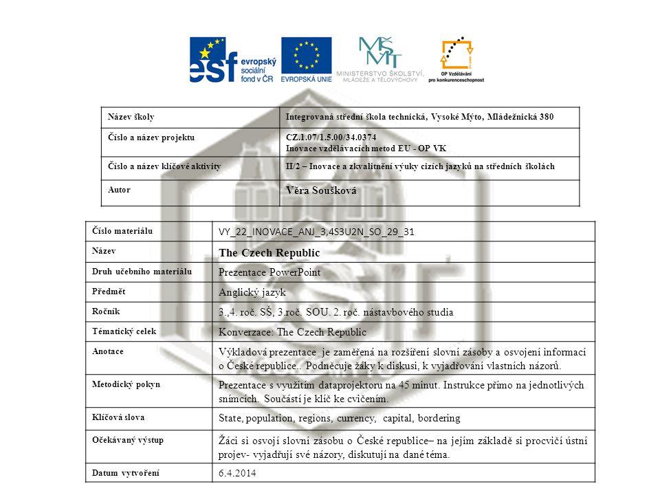 Název školyIntegrovaná střední škola technická, Vysoké Mýto, Mládežnická 380 Číslo a název projektuCZ.1.07/1.5.00/34.0374 Inovace vzdělávacích metod EU - OP VK Číslo a název klíčové aktivityII/2 – Inovace a zkvalitnění výuky cizích jazyků na středních školách Autor Věra Soušková Číslo materiálu VY_22_INOVACE_ANJ_3,4S3U2N_SO_29_31 Název The Czech Republic Druh učebního materiálu Prezentace PowerPoint Předmět Anglický jazyk Ročník 3.,4.