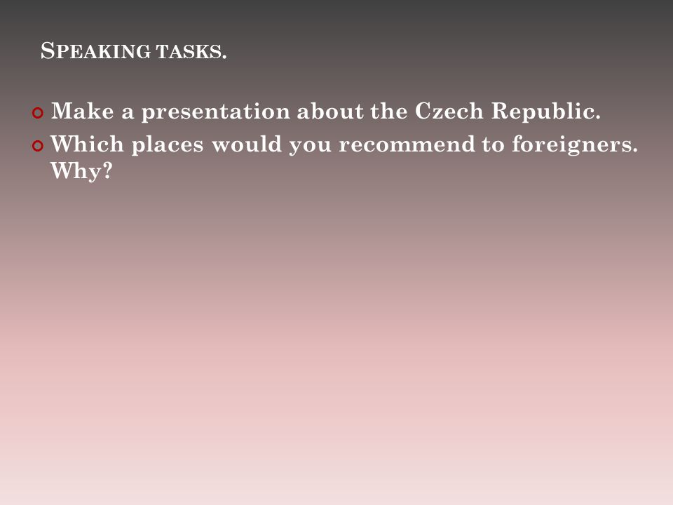 S PEAKING TASKS. Make a presentation about the Czech Republic.