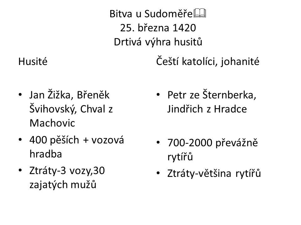 Bitva u Sudoměře  25. března 1420 Drtivá výhra husitů Husité Jan Žižka, Břeněk Švihovský, Chval z Machovic 400 pěších + vozová hradba Ztráty-3 vozy,3