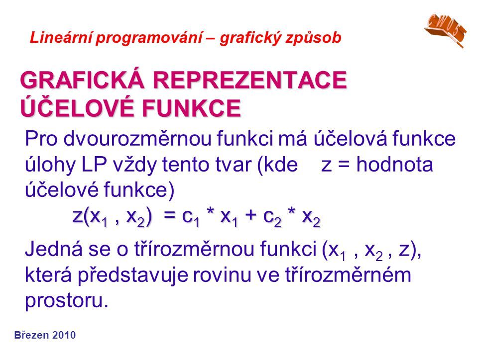 GRAFICKÁ REPREZENTACE ÚČELOVÉ FUNKCE Březen 2010 Lineární programování – grafický způsob z(x 1, x 2 ) = c 1 * x 1 + c 2 * x 2 Pro dvourozměrnou funkci