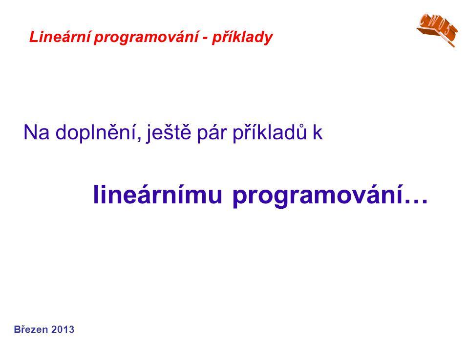 Na doplnění, ještě pár příkladů k lineárnímu programování… Březen 2013 Lineární programování - příklady