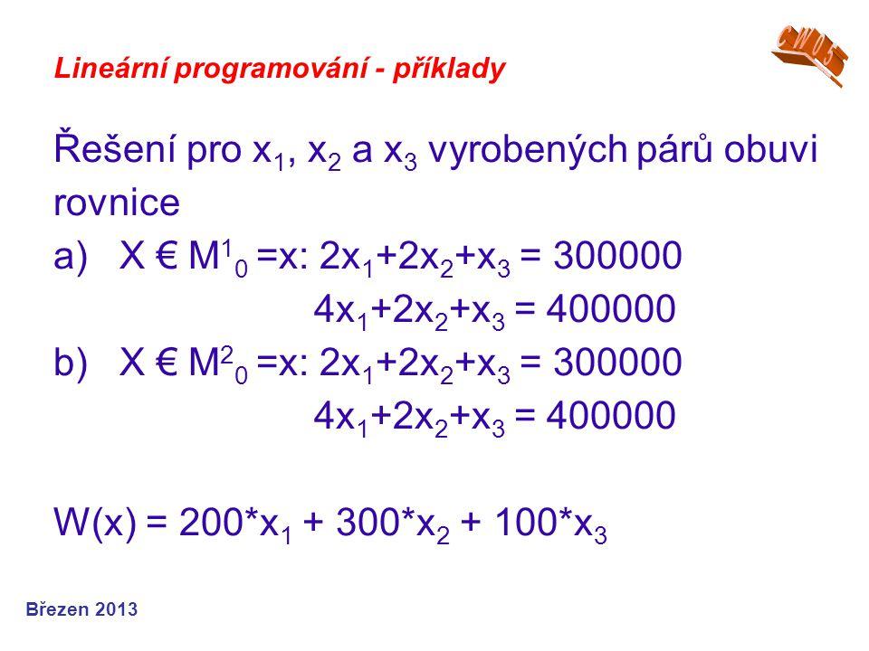Lineární programování - příklady Řešení pro x 1, x 2 a x 3 vyrobených párů obuvi rovnice a) X € M 1 0 =x: 2x 1 +2x 2 +x 3 = 300000 4x 1 +2x 2 +x 3 = 4