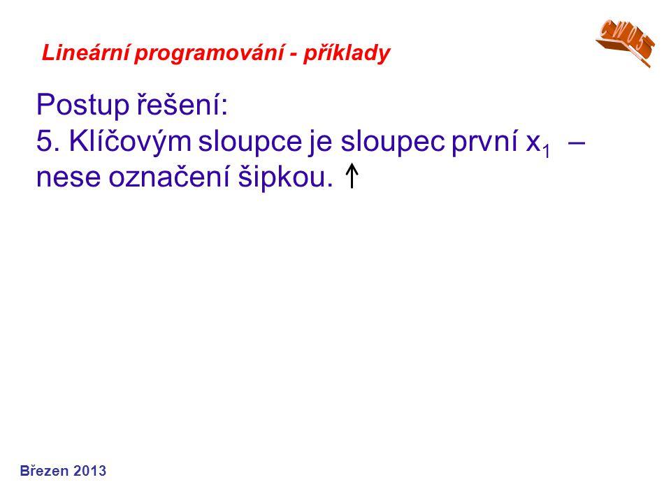 Lineární programování - příklady Postup řešení: 5. Klíčovým sloupce je sloupec první x 1 – nese označení šipkou. Březen 2013