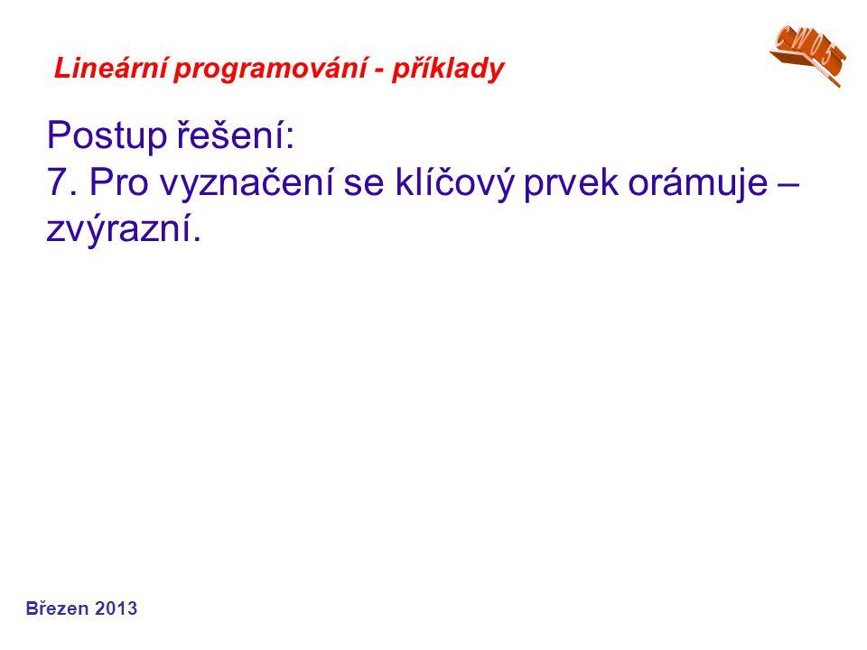 Lineární programování - příklady Postup řešení: 7. Pro vyznačení se klíčový prvek orámuje – zvýrazní. Březen 2013