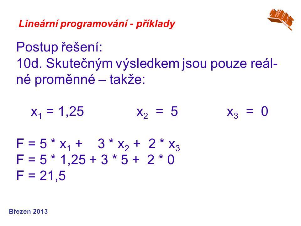 Lineární programování - příklady Postup řešení: 10d. Skutečným výsledkem jsou pouze reál- né proměnné – takže: x 1 = 1,25x 2 = 5x 3 = 0 F = 5 * x 1 +