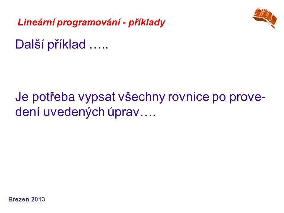 Lineární programování - příklady Další příklad ….. Je potřeba vypsat všechny rovnice po prove- dení uvedených úprav…. Březen 2013