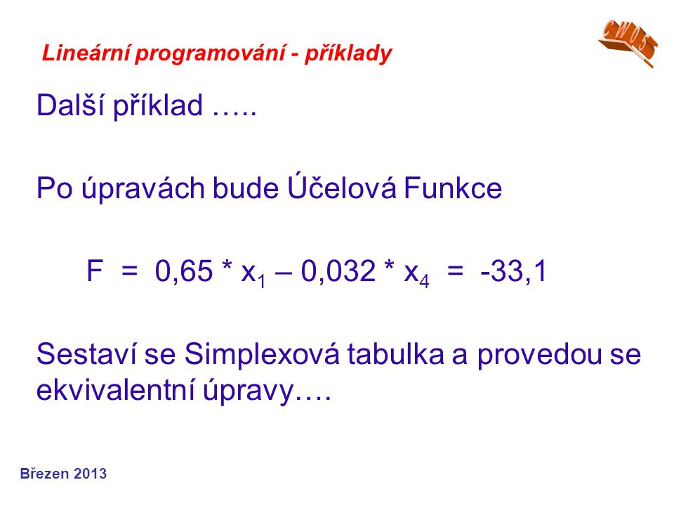Lineární programování - příklady Další příklad ….. Po úpravách bude Účelová Funkce F = 0,65 * x 1 – 0,032 * x 4 = -33,1 Sestaví se Simplexová tabulka