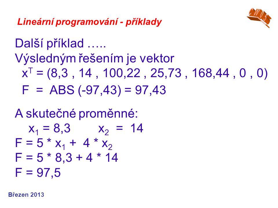 Lineární programování - příklady Další příklad ….. Výsledným řešením je vektor x T = (8,3, 14, 100,22, 25,73, 168,44, 0, 0) F = ABS (-97,43) = 97,43 A