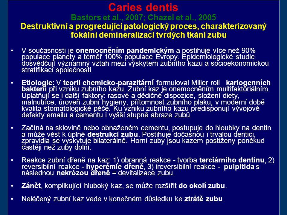 Caries dentis Bastors et al., 2007; Chazel et al., 2005 Destruktivní a progredující patologický proces, charakterizovaný fokální demineralizací tvrdých tkání zubu V současnosti je onemocněním pandemickým a postihuje více než 90% populace planety a téměř 100% populace Evropy.
