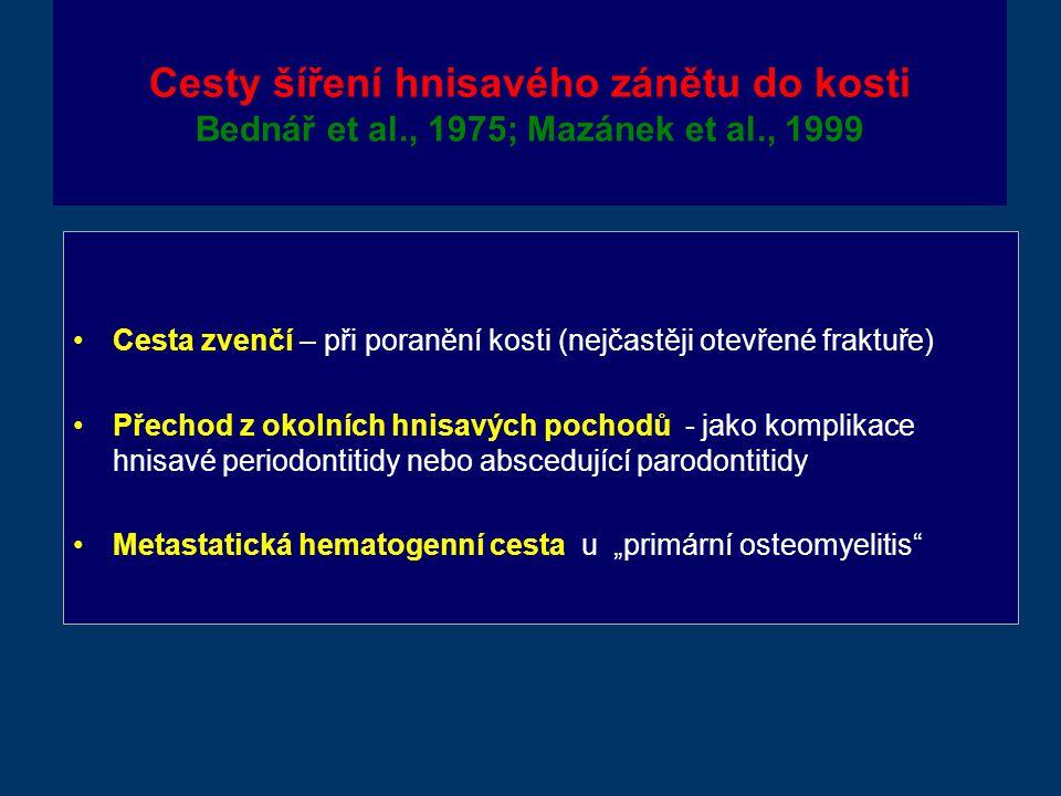"""Cesty šíření hnisavého zánětu do kosti Bednář et al., 1975; Mazánek et al., 1999 Cesta zvenčí – při poranění kosti (nejčastěji otevřené fraktuře) Přechod z okolních hnisavých pochodů - jako komplikace hnisavé periodontitidy nebo abscedující parodontitidy Metastatická hematogenní cesta u """"primární osteomyelitis"""