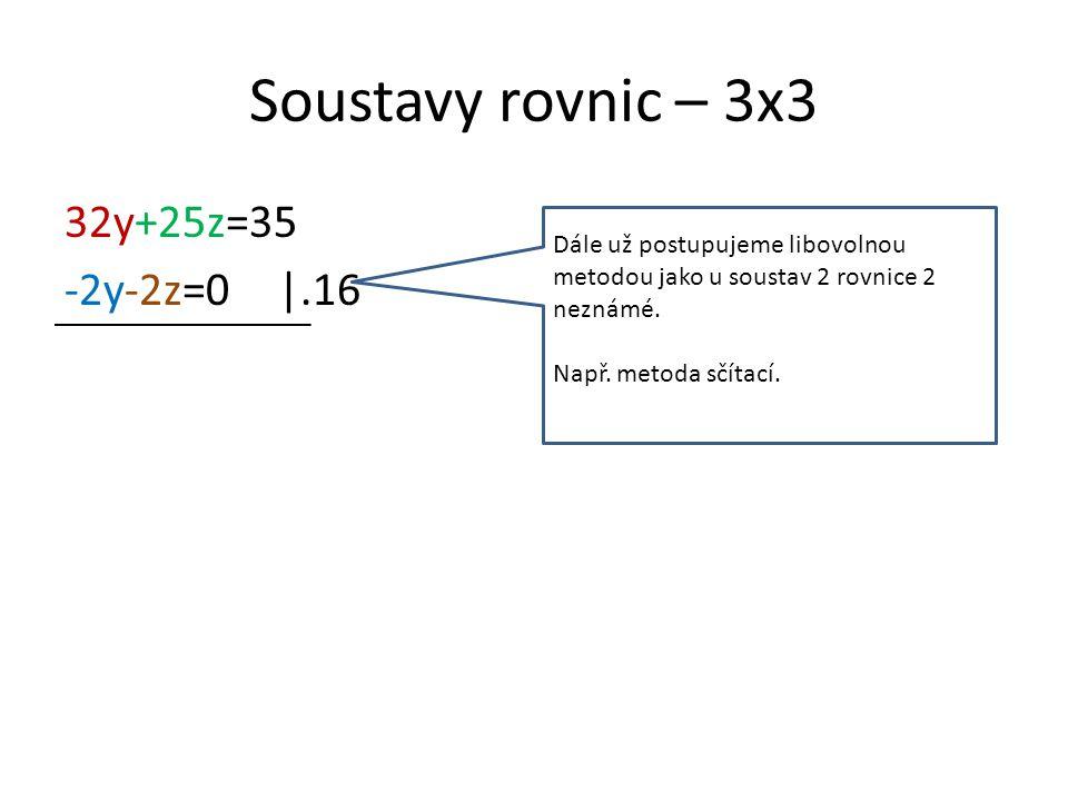 Soustavy rovnic – 3x3 32y+25z=35 -2y-2z=0|.16 Dále už postupujeme libovolnou metodou jako u soustav 2 rovnice 2 neznámé.