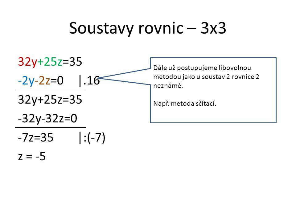 Soustavy rovnic – 3x3 32y+25z=35 -2y-2z=0|.16 32y+25z=35 -32y-32z=0 -7z=35|:(-7) z = -5 Dále už postupujeme libovolnou metodou jako u soustav 2 rovnice 2 neznámé.