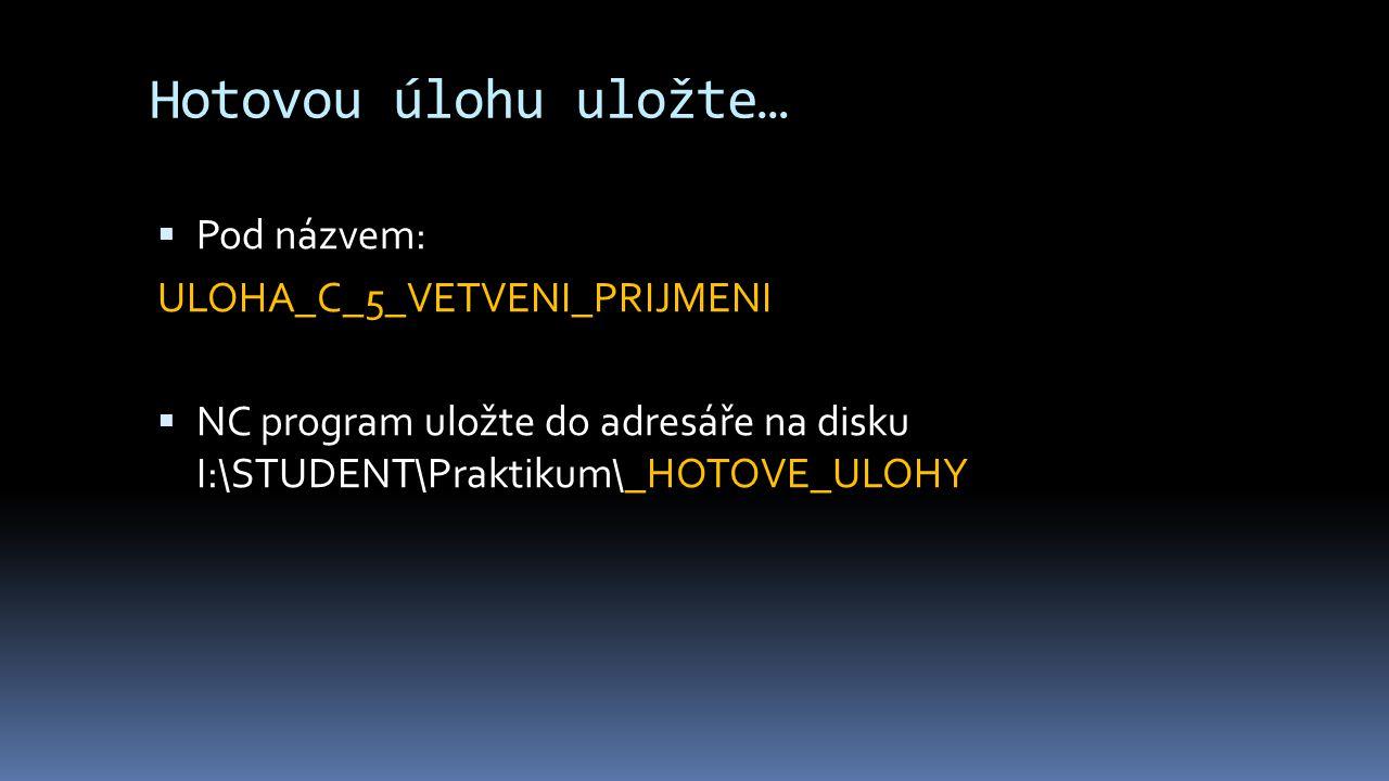 Hotovou úlohu uložte…  Pod názvem: ULOHA_C_5_VETVENI_PRIJMENI  NC program uložte do adresáře na disku I:\STUDENT\Praktikum\_HOTOVE_ULOHY