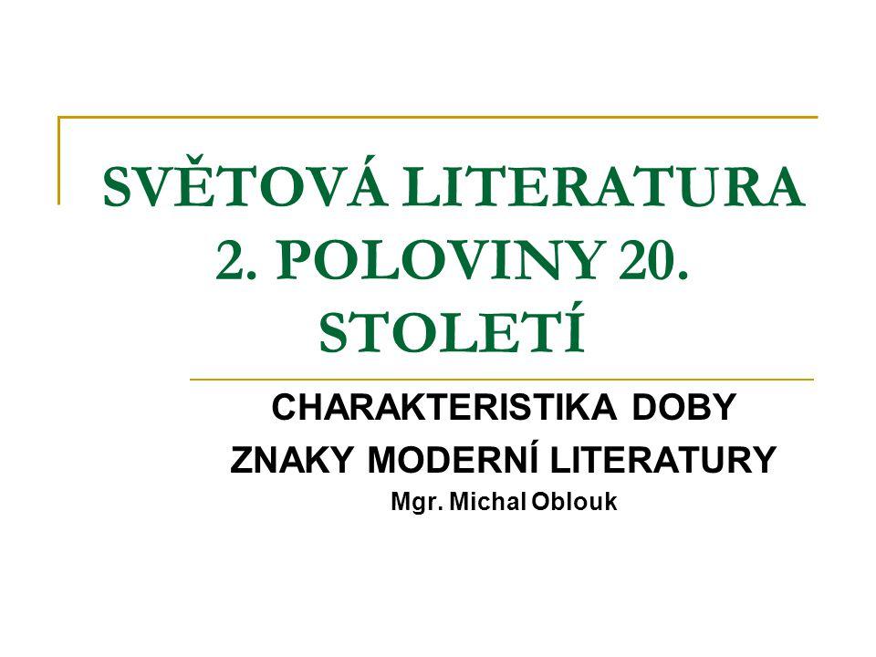 SVĚTOVÁ LITERATURA 2. POLOVINY 20. STOLETÍ CHARAKTERISTIKA DOBY ZNAKY MODERNÍ LITERATURY Mgr. Michal Oblouk