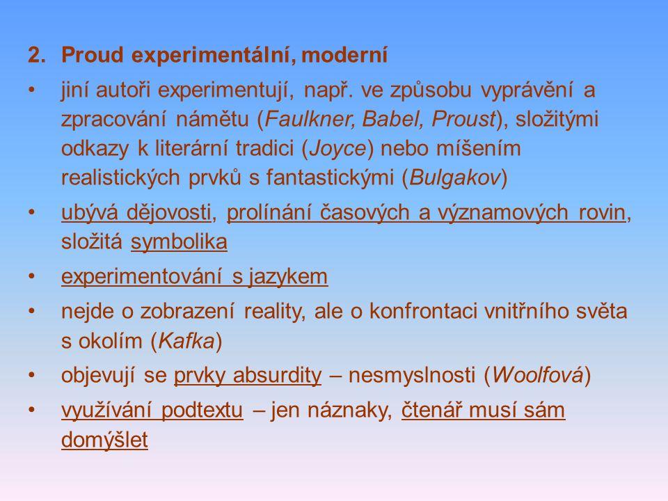 2.Proud experimentální, moderní jiní autoři experimentují, např. ve způsobu vyprávění a zpracování námětu (Faulkner, Babel, Proust), složitými odkazy