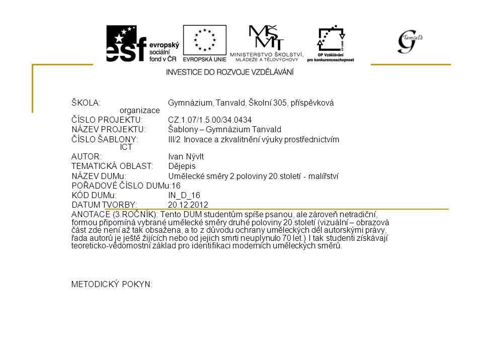 ŠKOLA:Gymnázium, Tanvald, Školní 305, příspěvková organizace ČÍSLO PROJEKTU:CZ.1.07/1.5.00/34.0434 NÁZEV PROJEKTU:Šablony – Gymnázium Tanvald ČÍSLO ŠABLONY:III/2 Inovace a zkvalitnění výuky prostřednictvím ICT AUTOR:Ivan Nývlt TEMATICKÁ OBLAST:Dějepis NÁZEV DUMu:Umělecké směry 2.poloviny 20.století - malířství POŘADOVÉ ČÍSLO DUMu:16 KÓD DUMu:IN_D_16 DATUM TVORBY:20.12.2012 ANOTACE (3.ROČNÍK): Tento DUM studentům spíše psanou, ale zároveň netradiční, formou připomíná vybrané umělecké směry druhé poloviny 20.století (vizuální – obrazová část zde není až tak obsažena, a to z důvodu ochrany uměleckých děl autorskými právy, řada autorů je ještě žijících nebo od jejich smrti neuplynulo 70 let.) I tak studenti získávají teoreticko-vědomostní základ pro identifikaci moderních uměleckých směrů.