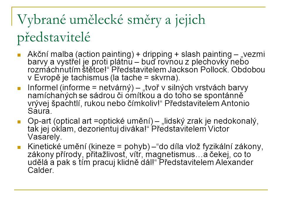 """Vybrané umělecké směry a jejich představitelé Akční malba (action painting) + dripping + slash painting – """"vezmi barvy a vystřel je proti plátnu – buď rovnou z plechovky nebo rozmáchnutím štětce! Představitelem Jackson Pollock."""